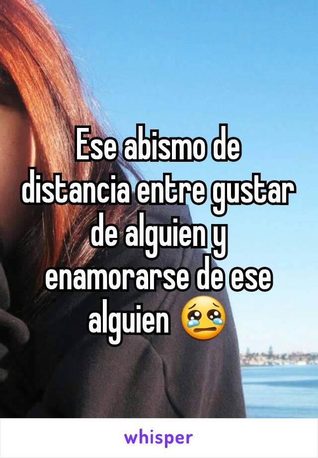 Ese abismo de distancia entre gustar de alguien y enamorarse de ese alguien 😢