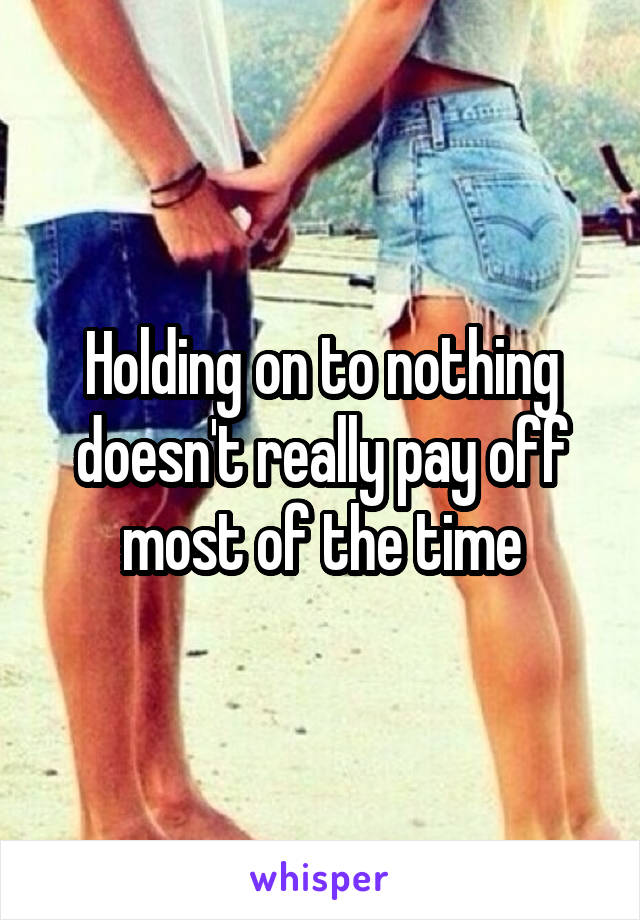 Holding on to nothing doesn't really pay off most of the time