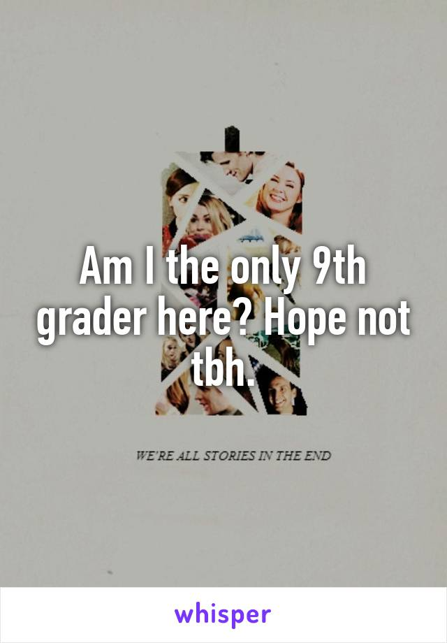 Am I the only 9th grader here? Hope not tbh.