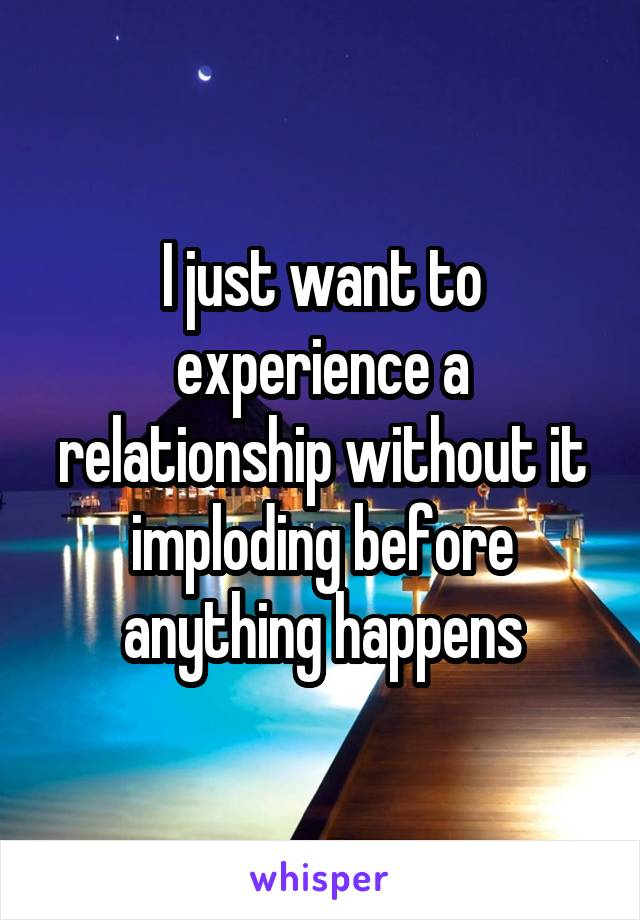 I just want to experience a relationship without it imploding before anything happens