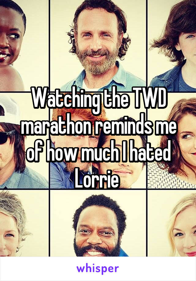 Watching the TWD marathon reminds me of how much I hated Lorrie