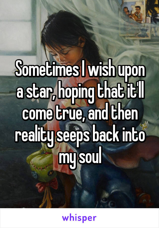 Sometimes I wish upon a star, hoping that it'll come true, and then reality seeps back into my soul