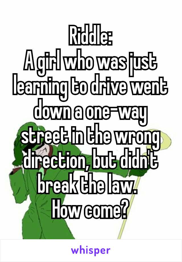 Riddle: A girl who was just learning to drive went down a one-way street in the wrong direction, but didn't break the law.  How come?