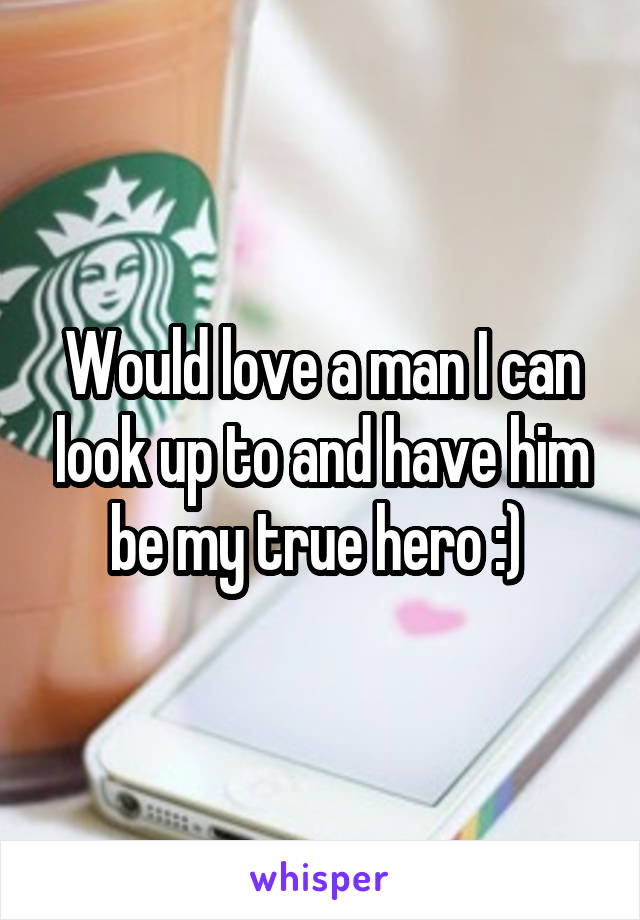 Would love a man I can look up to and have him be my true hero :)