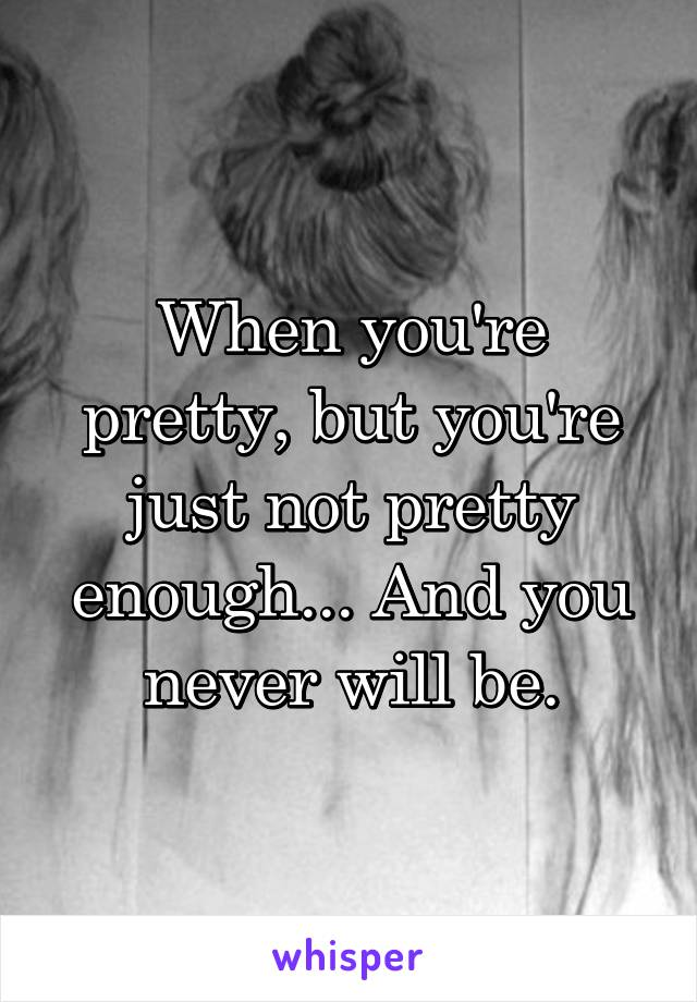 When you're pretty, but you're just not pretty enough... And you never will be.