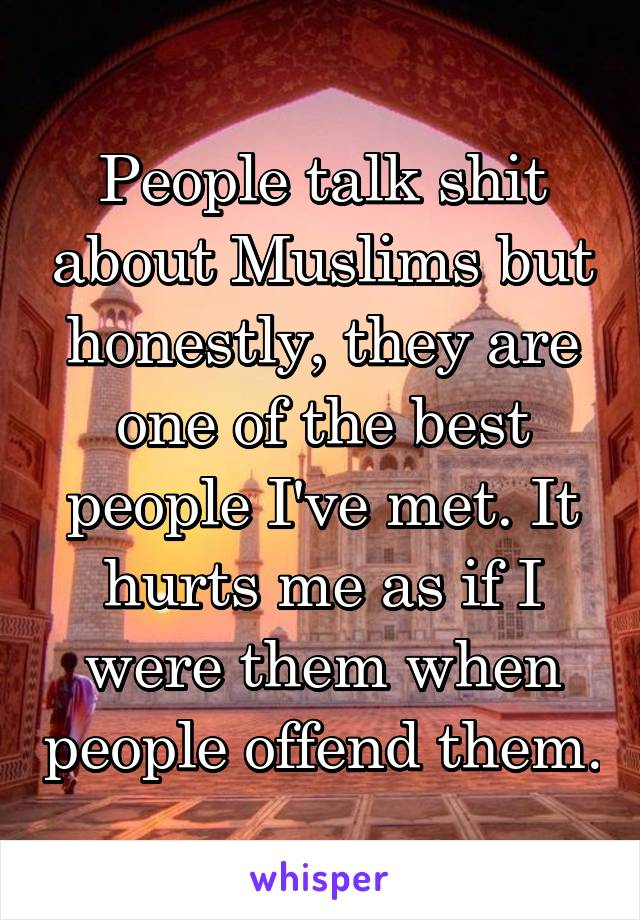 People talk shit about Muslims but honestly, they are one of the best people I've met. It hurts me as if I were them when people offend them.