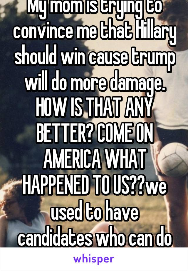 My mom is trying to convince me that Hillary should win cause trump will do more damage. HOW IS THAT ANY BETTER? COME ON AMERICA WHAT HAPPENED TO US??we used to have candidates who can do good