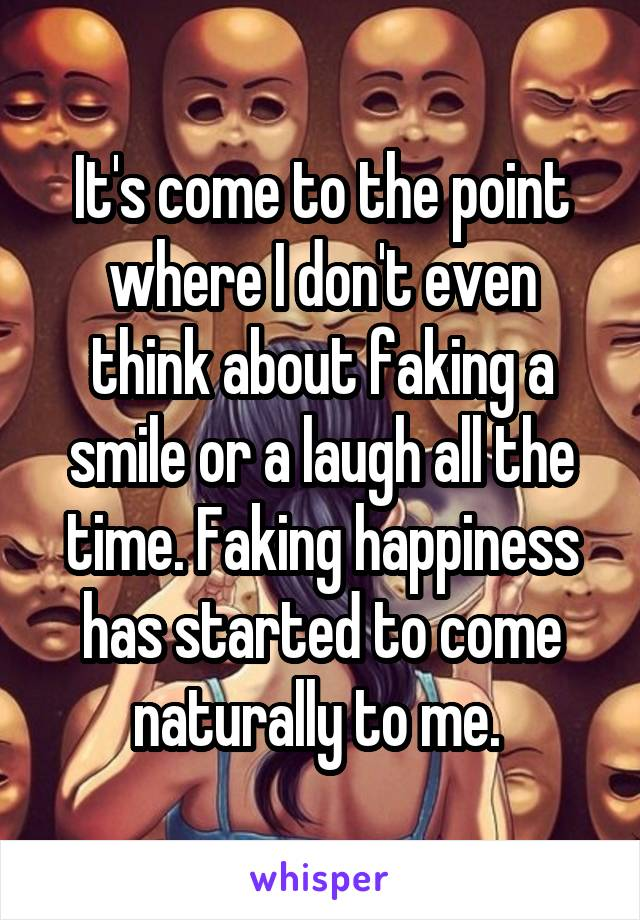 It's come to the point where I don't even think about faking a smile or a laugh all the time. Faking happiness has started to come naturally to me.