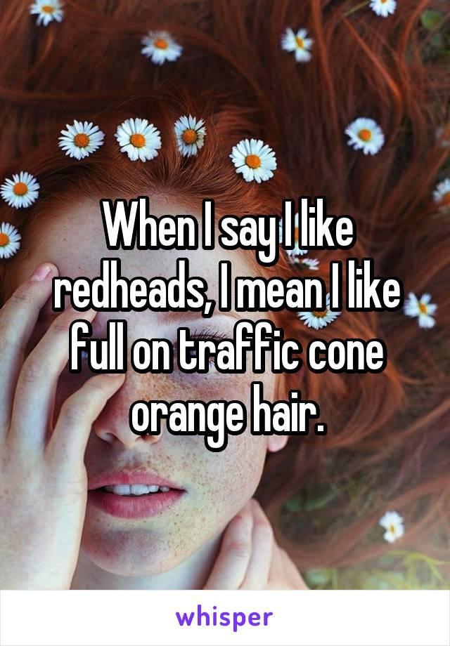 When I say I like redheads, I mean I like full on traffic cone orange hair.