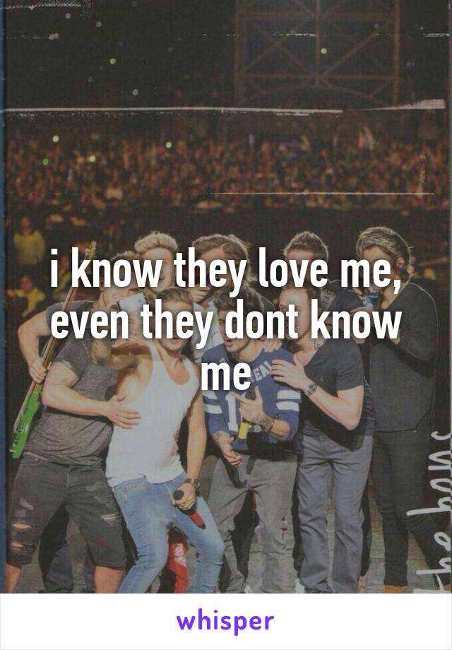 i know they love me, even they dont know me