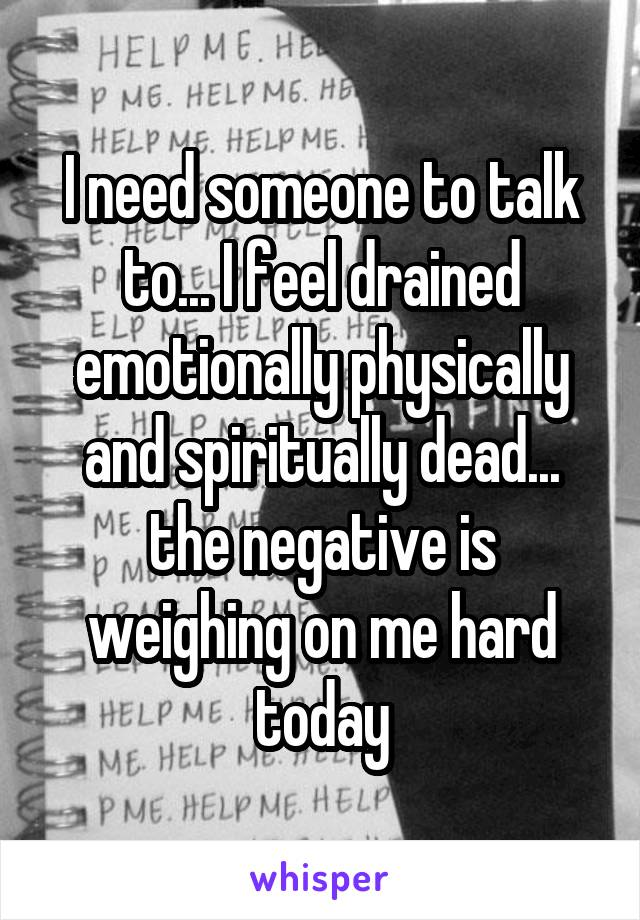 I need someone to talk to... I feel drained emotionally physically and spiritually dead... the negative is weighing on me hard today
