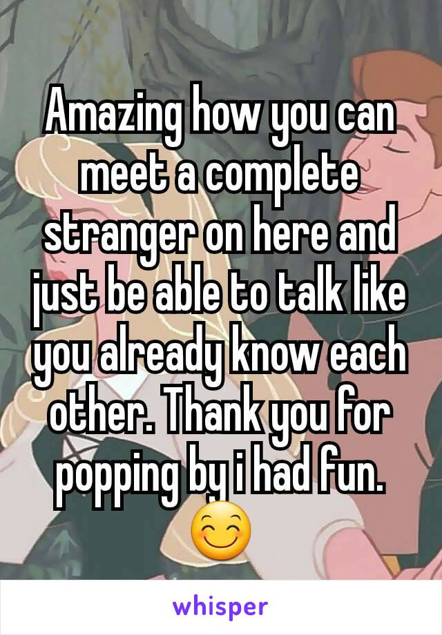 Amazing how you can meet a complete stranger on here and just be able to talk like you already know each other. Thank you for popping by i had fun. 😊