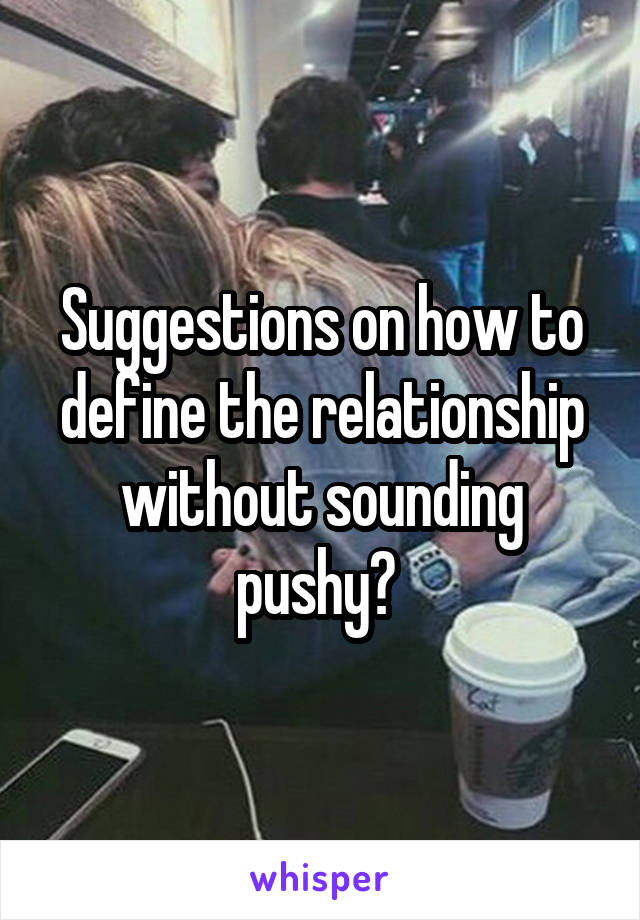 Suggestions on how to define the relationship without sounding pushy?