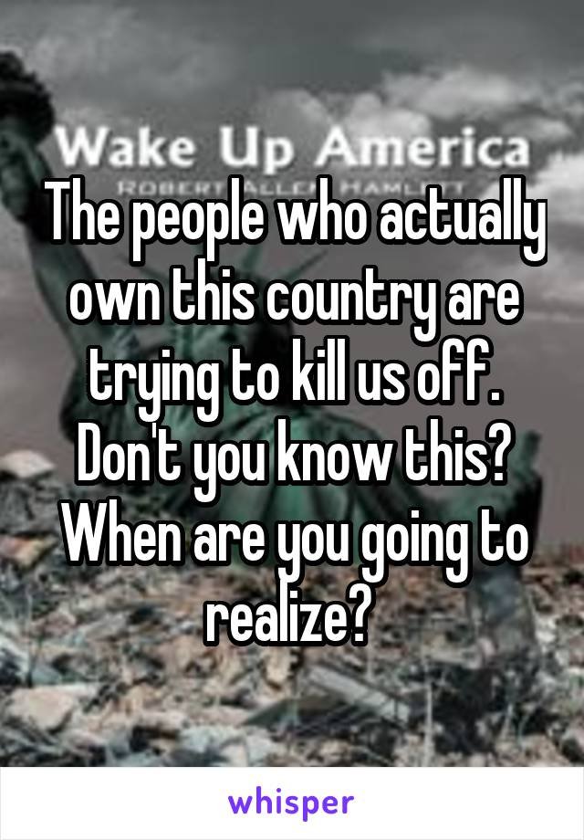 The people who actually own this country are trying to kill us off. Don't you know this? When are you going to realize?