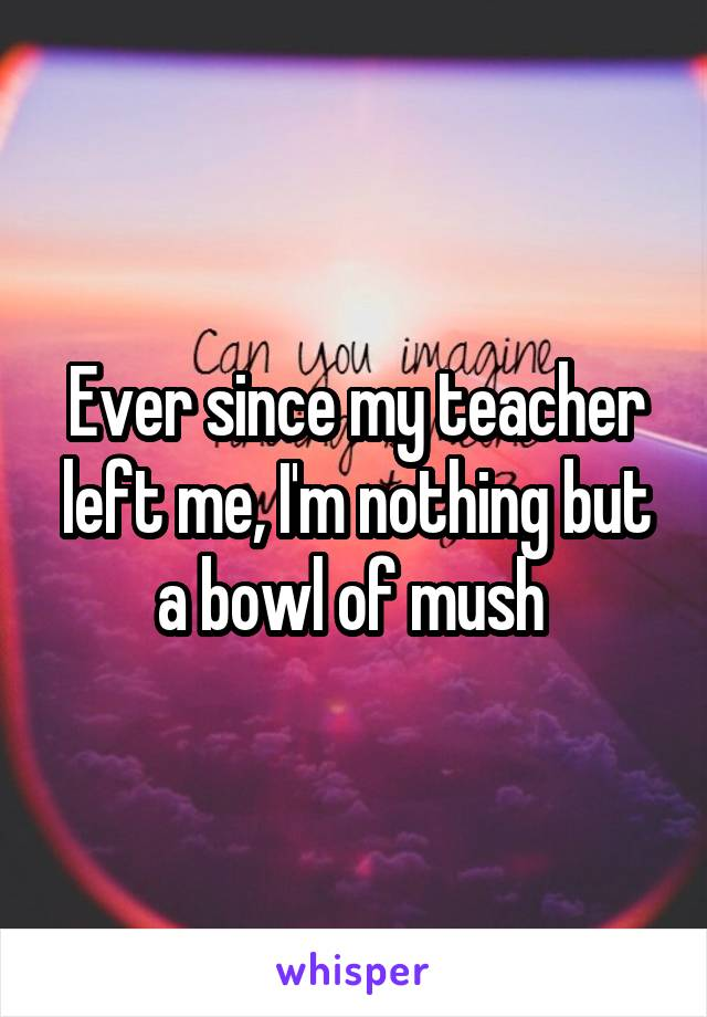 Ever since my teacher left me, I'm nothing but a bowl of mush