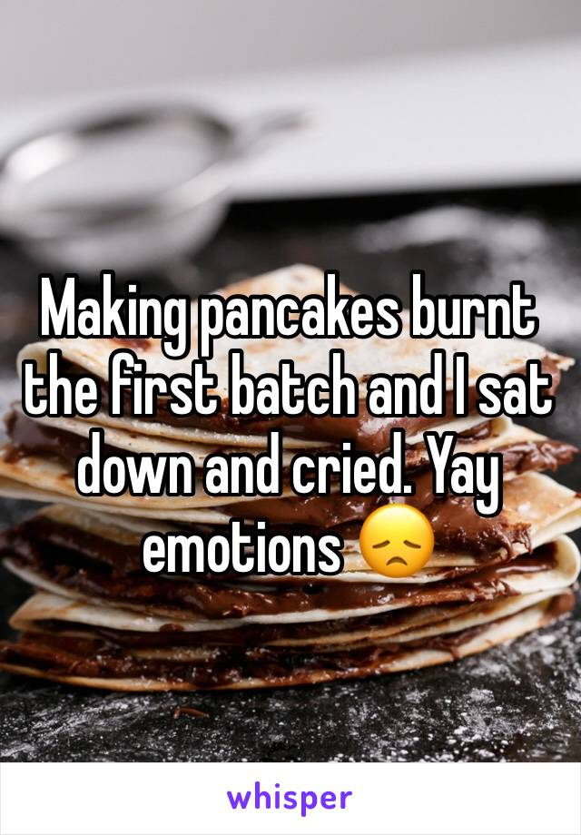 Making pancakes burnt the first batch and I sat down and cried. Yay emotions 😞