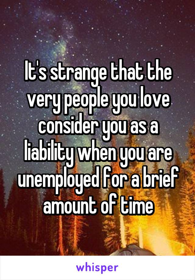 It's strange that the very people you love consider you as a liability when you are unemployed for a brief amount of time