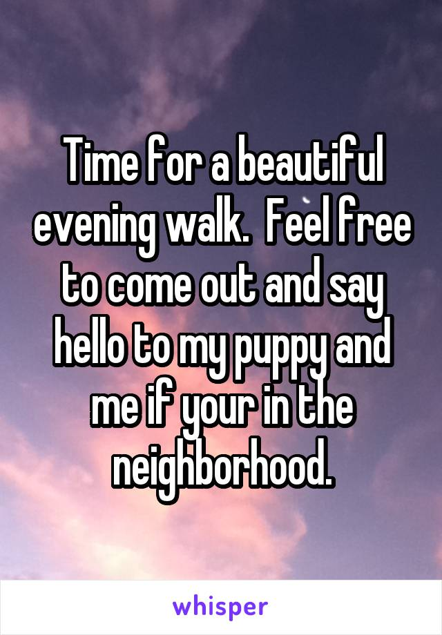 Time for a beautiful evening walk.  Feel free to come out and say hello to my puppy and me if your in the neighborhood.