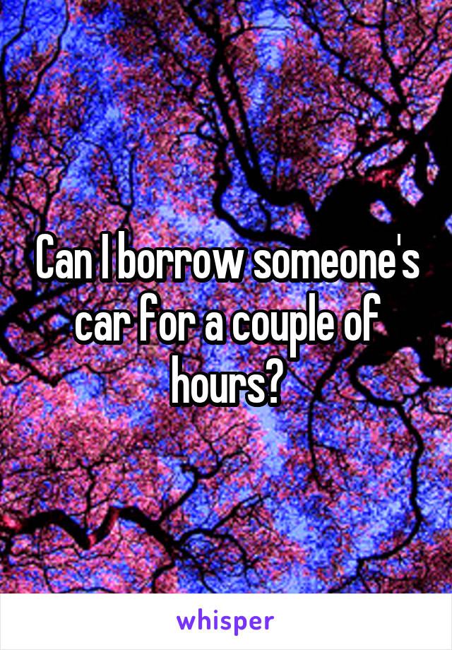 Can I borrow someone's car for a couple of hours?