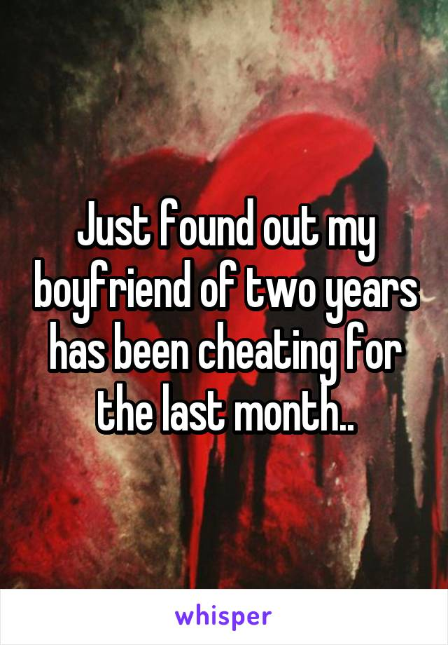 Just found out my boyfriend of two years has been cheating for the last month..