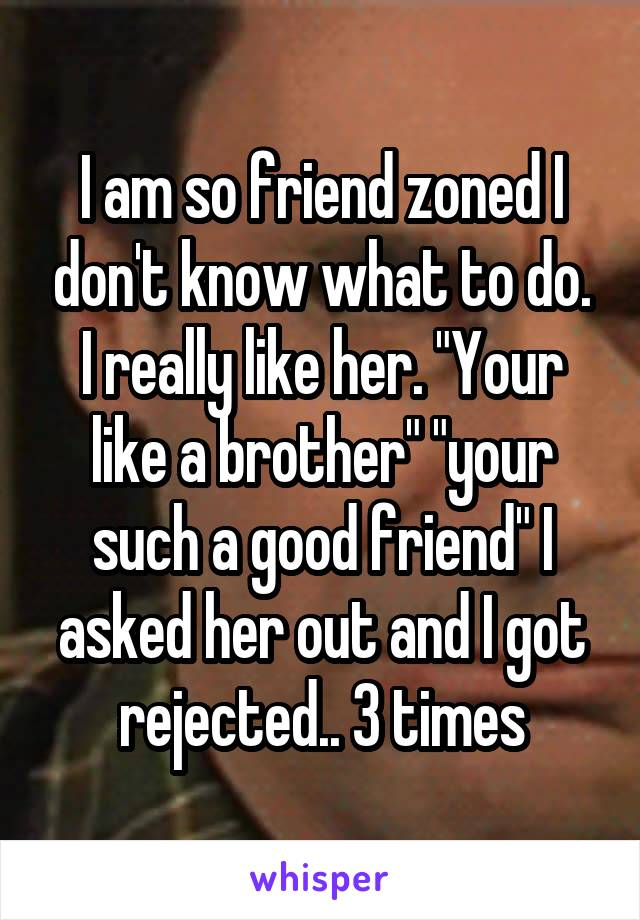 """I am so friend zoned I don't know what to do. I really like her. """"Your like a brother"""" """"your such a good friend"""" I asked her out and I got rejected.. 3 times"""