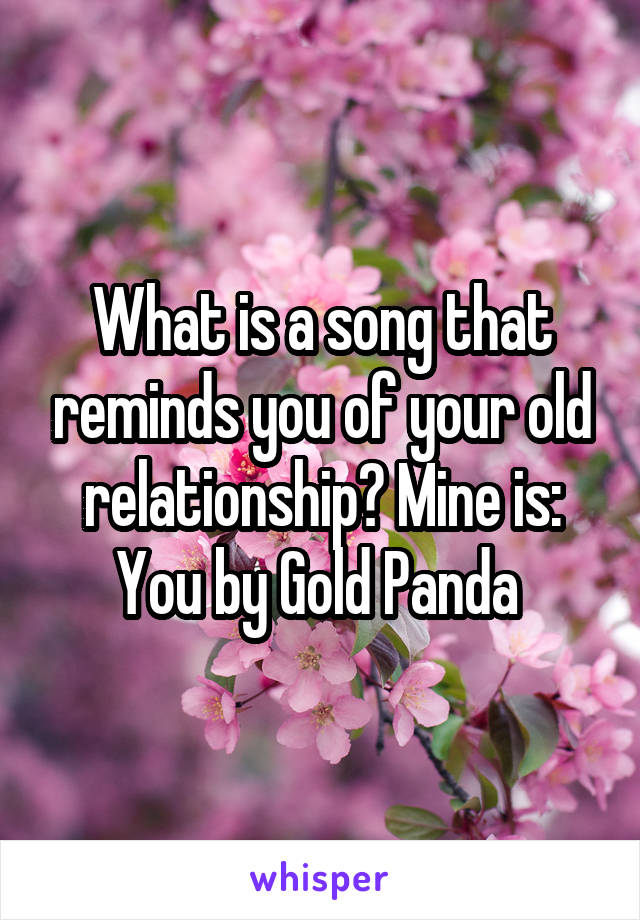 What is a song that reminds you of your old relationship? Mine is: You by Gold Panda