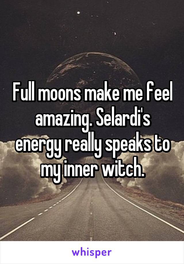 Full moons make me feel amazing. Selardi's energy really speaks to my inner witch.