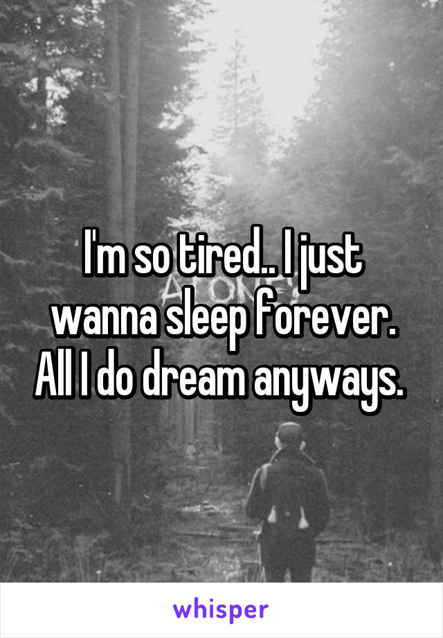 I'm so tired.. I just wanna sleep forever. All I do dream anyways.
