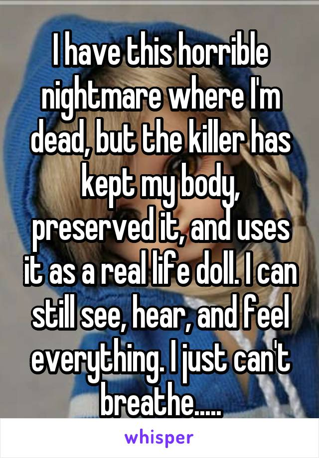 I have this horrible nightmare where I'm dead, but the killer has kept my body, preserved it, and uses it as a real life doll. I can still see, hear, and feel everything. I just can't breathe.....