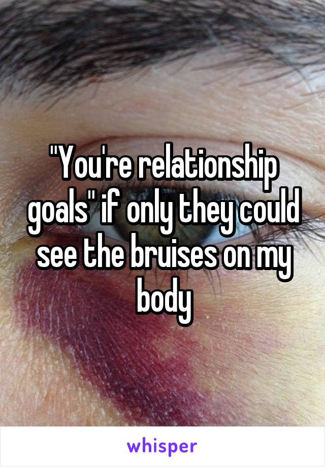 """You're relationship goals"" if only they could see the bruises on my body"