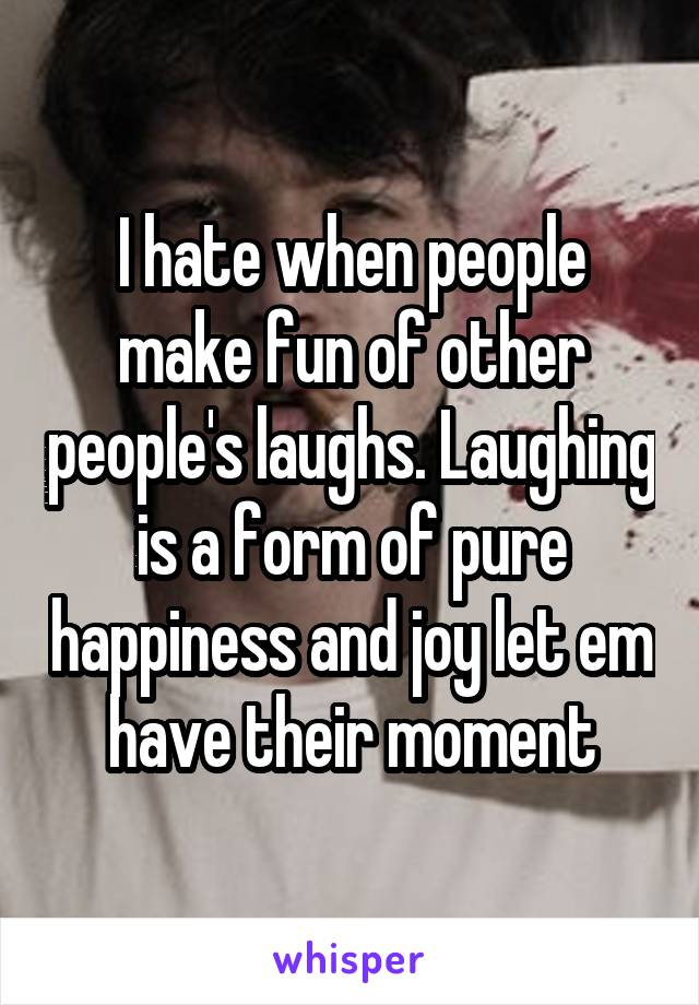 I hate when people make fun of other people's laughs. Laughing is a form of pure happiness and joy let em have their moment