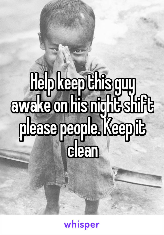 Help keep this guy awake on his night shift please people. Keep it clean