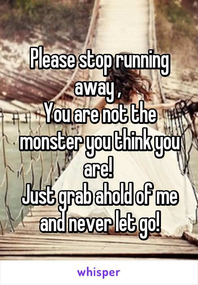 Please stop running away ,  You are not the monster you think you are!  Just grab ahold of me and never let go!