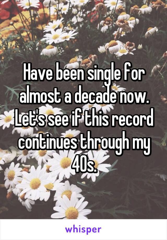 Have been single for almost a decade now. Let's see if this record continues through my 40s.
