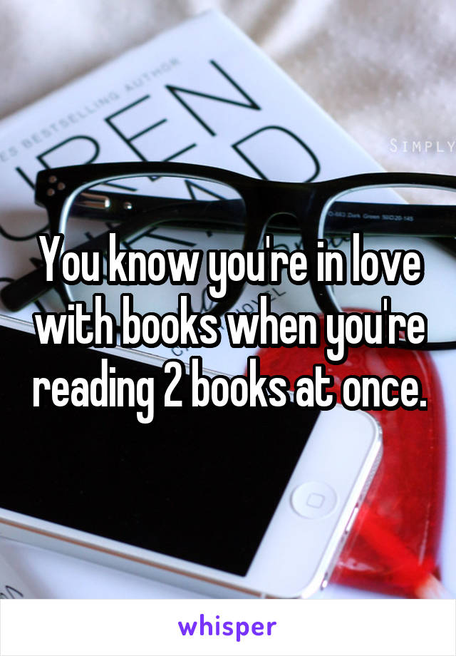 You know you're in love with books when you're reading 2 books at once.