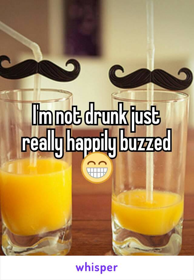 I'm not drunk just really happily buzzed 😁