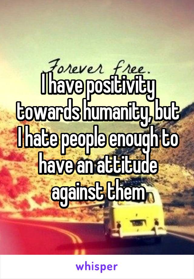 I have positivity towards humanity, but I hate people enough to have an attitude against them