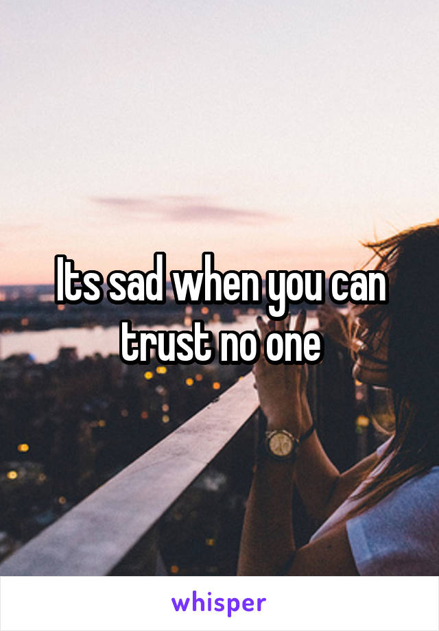 Its sad when you can trust no one
