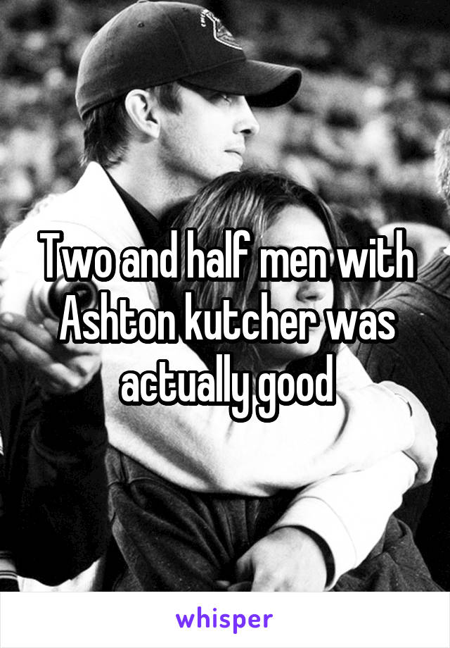 Two and half men with Ashton kutcher was actually good