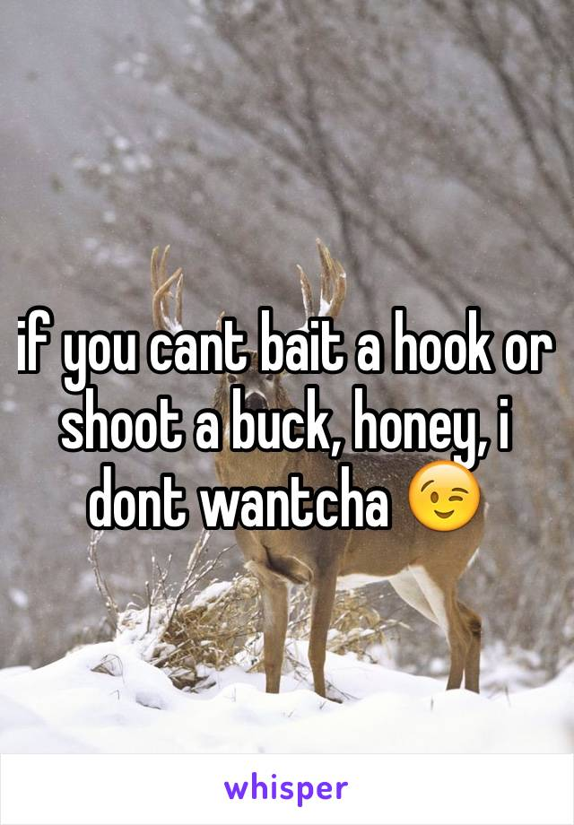 if you cant bait a hook or shoot a buck, honey, i dont wantcha 😉
