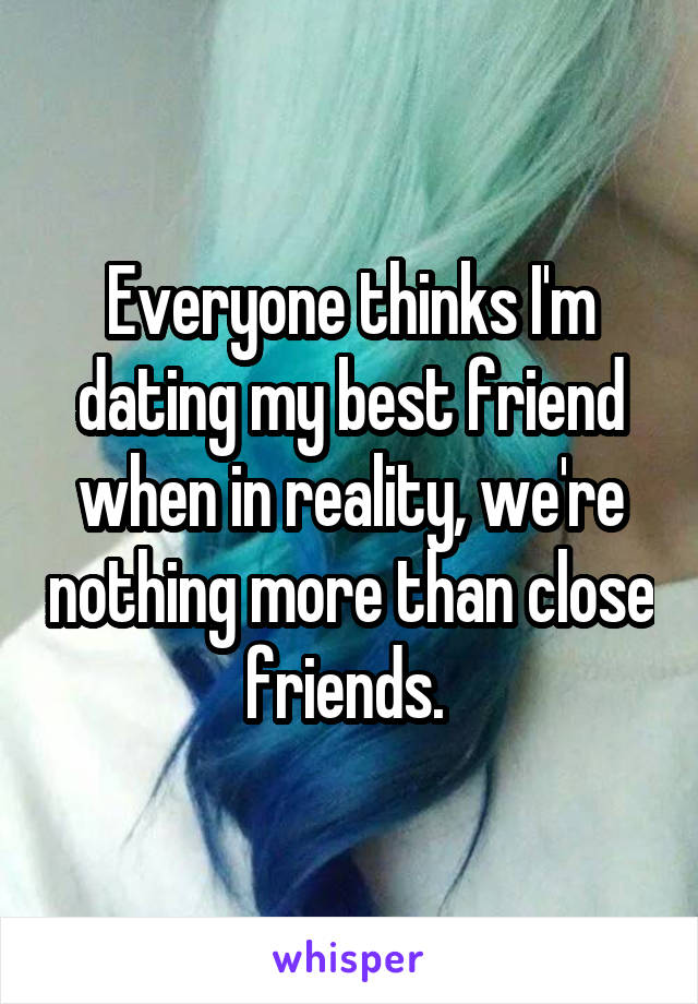 Everyone thinks I'm dating my best friend when in reality, we're nothing more than close friends.