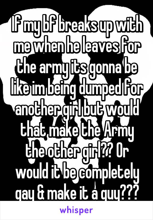If my bf breaks up with me when he leaves for the army its gonna be like im being dumped for another girl but would that make the Army the other girl?? Or would it be completely gay & make it a guy???