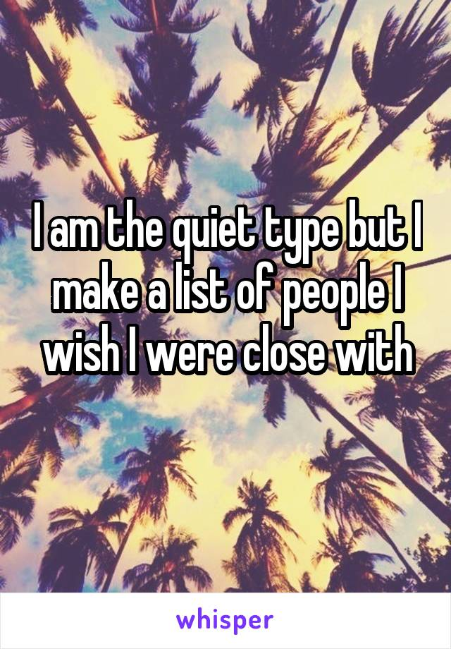 I am the quiet type but I make a list of people I wish I were close with
