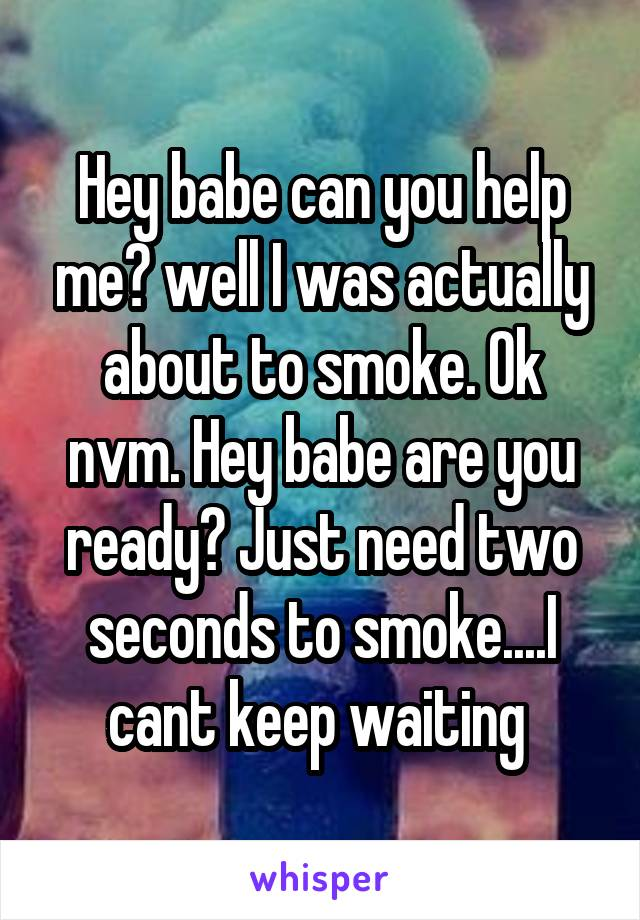 Hey babe can you help me? well I was actually about to smoke. Ok nvm. Hey babe are you ready? Just need two seconds to smoke....I cant keep waiting