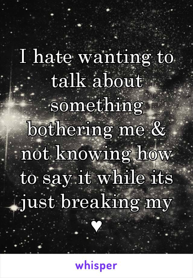 I hate wanting to talk about something bothering me & not knowing how to say it while its just breaking my ♥
