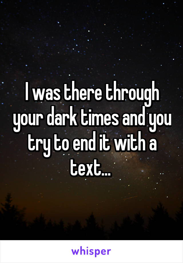 I was there through your dark times and you try to end it with a text...