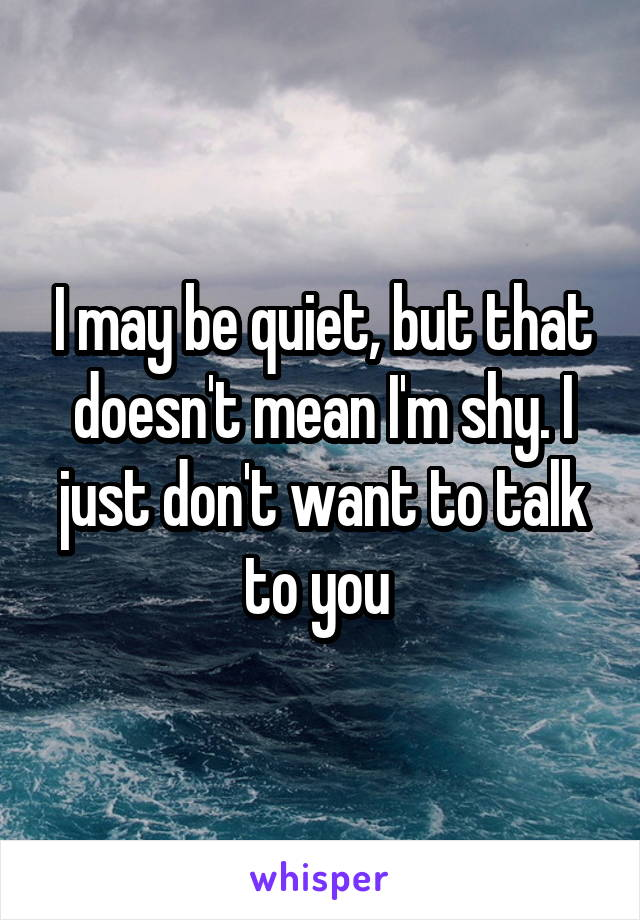 I may be quiet, but that doesn't mean I'm shy. I just don't want to talk to you
