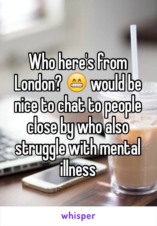 Who here's from London? 😁 would be nice to chat to people close by who also struggle with mental illness