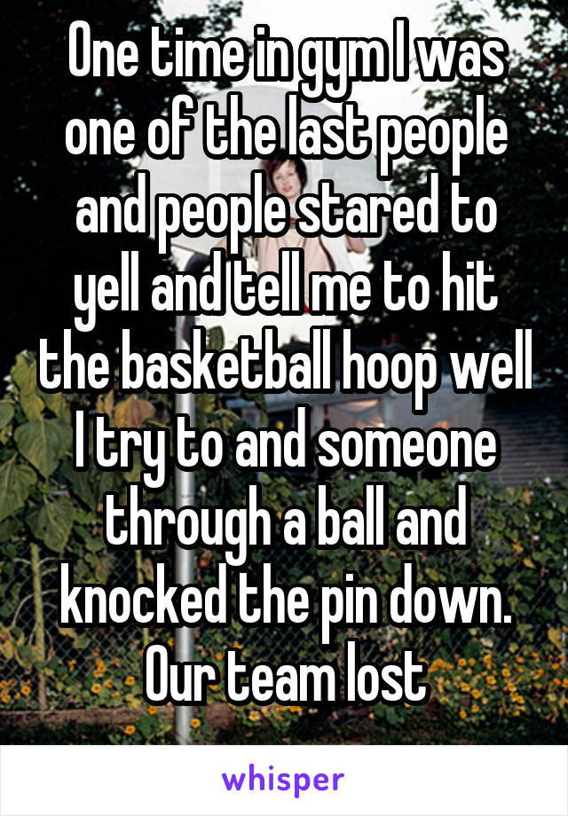 One time in gym I was one of the last people and people stared to yell and tell me to hit the basketball hoop well I try to and someone through a ball and knocked the pin down. Our team lost