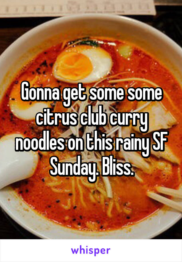 Gonna get some some citrus club curry noodles on this rainy SF Sunday. Bliss.